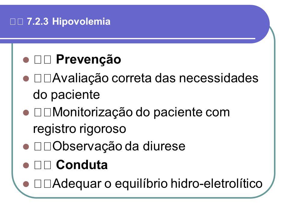 7.2.3 Hipovolemia Prevenção Avaliação correta das necessidades do paciente Monitorização do paciente com registro rigoroso Observação da diurese Condu