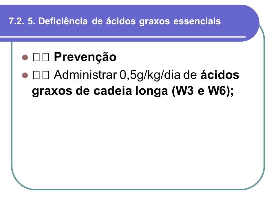 7.2. 5. Deficiência de ácidos graxos essenciais Prevenção Administrar 0,5g/kg/dia de ácidos graxos de cadeia longa (W3 e W6);