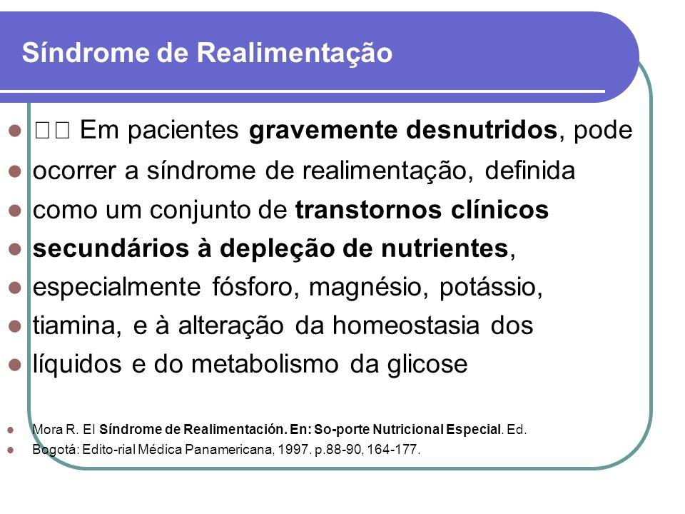 Síndrome de Realimentação Em pacientes gravemente desnutridos, pode ocorrer a síndrome de realimentação, definida como um conjunto de transtornos clín