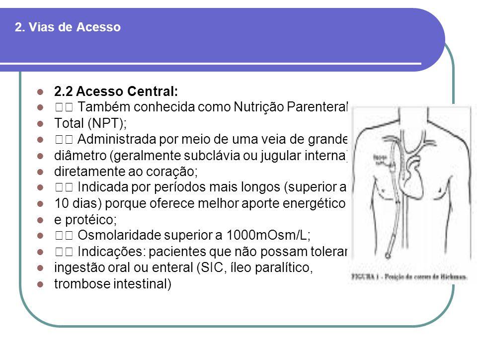 2. Vias de Acesso 2.2 Acesso Central: Também conhecida como Nutrição Parenteral Total (NPT); Administrada por meio de uma veia de grande diâmetro (ger