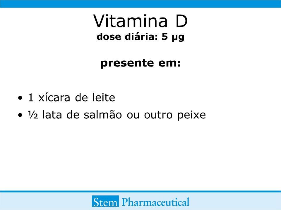 Vitamina D dose diária: 5 µg presente em: 1 xícara de leite ½ lata de salmão ou outro peixe