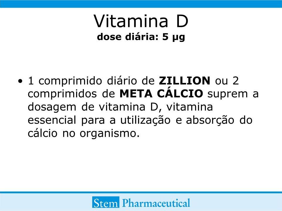 Vitamina D dose diária: 5 µg 1 comprimido diário de ZILLION ou 2 comprimidos de META CÁLCIO suprem a dosagem de vitamina D, vitamina essencial para a utilização e absorção do cálcio no organismo.