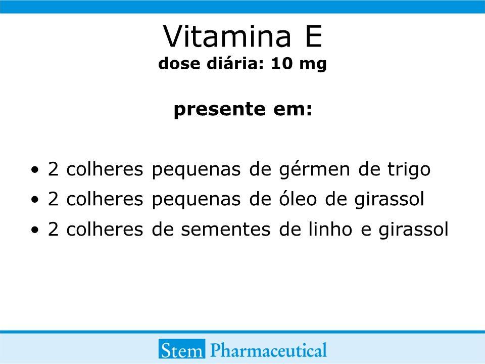 Vitamina E dose diária: 10 mg presente em: 2 colheres pequenas de gérmen de trigo 2 colheres pequenas de óleo de girassol 2 colheres de sementes de linho e girassol