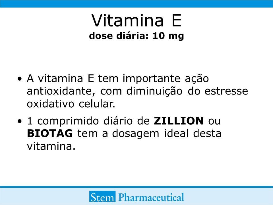 Vitamina E dose diária: 10 mg A vitamina E tem importante ação antioxidante, com diminuição do estresse oxidativo celular. 1 comprimido diário de ZILL