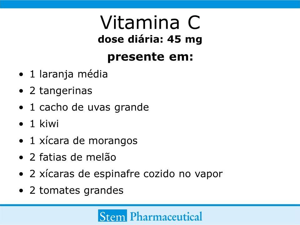 Vitamina C dose diária: 45 mg presente em: 1 laranja média 2 tangerinas 1 cacho de uvas grande 1 kiwi 1 xícara de morangos 2 fatias de melão 2 xícaras de espinafre cozido no vapor 2 tomates grandes