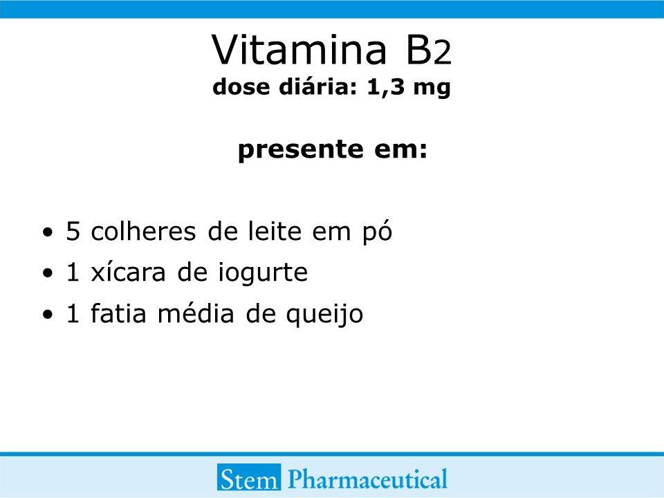 Vitamina B 2 dose diária: 1,3 mg presente em: 5 colheres de leite em pó 1 xícara de iogurte 1 fatia média de queijo