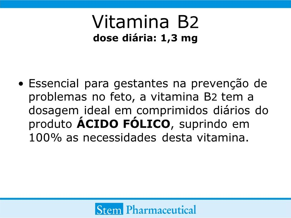 Vitamina B 2 dose diária: 1,3 mg Essencial para gestantes na prevenção de problemas no feto, a vitamina B 2 tem a dosagem ideal em comprimidos diários do produto ÁCIDO FÓLICO, suprindo em 100% as necessidades desta vitamina.