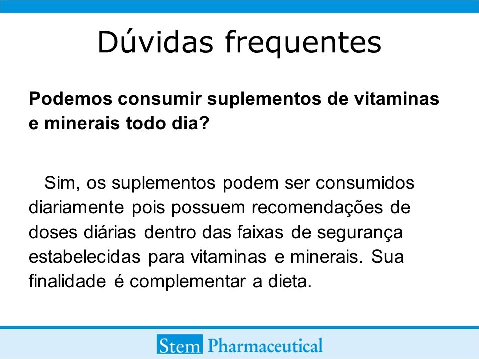 Dúvidas frequentes Podemos consumir suplementos de vitaminas e minerais todo dia? Sim, os suplementos podem ser consumidos diariamente pois possuem re
