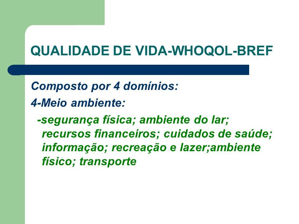 QUALIDADE DE VIDA-WHOQOL-BREF Composto por 4 domínios: 4-Meio ambiente: -segurança física; ambiente do lar; recursos financeiros; cuidados de saúde; informação; recreação e lazer;ambiente físico; transporte
