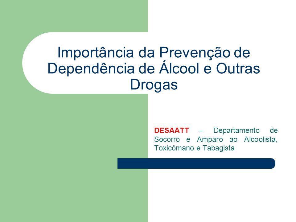 Importância da Prevenção de Dependência de Álcool e Outras Drogas DESAATT – Departamento de Socorro e Amparo ao Alcoolista, Toxicômano e Tabagista