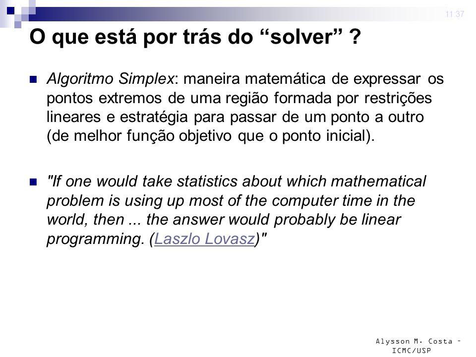 Alysson M. Costa – ICMC/USP O que está por trás do solver ? Algoritmo Simplex: maneira matemática de expressar os pontos extremos de uma região formad