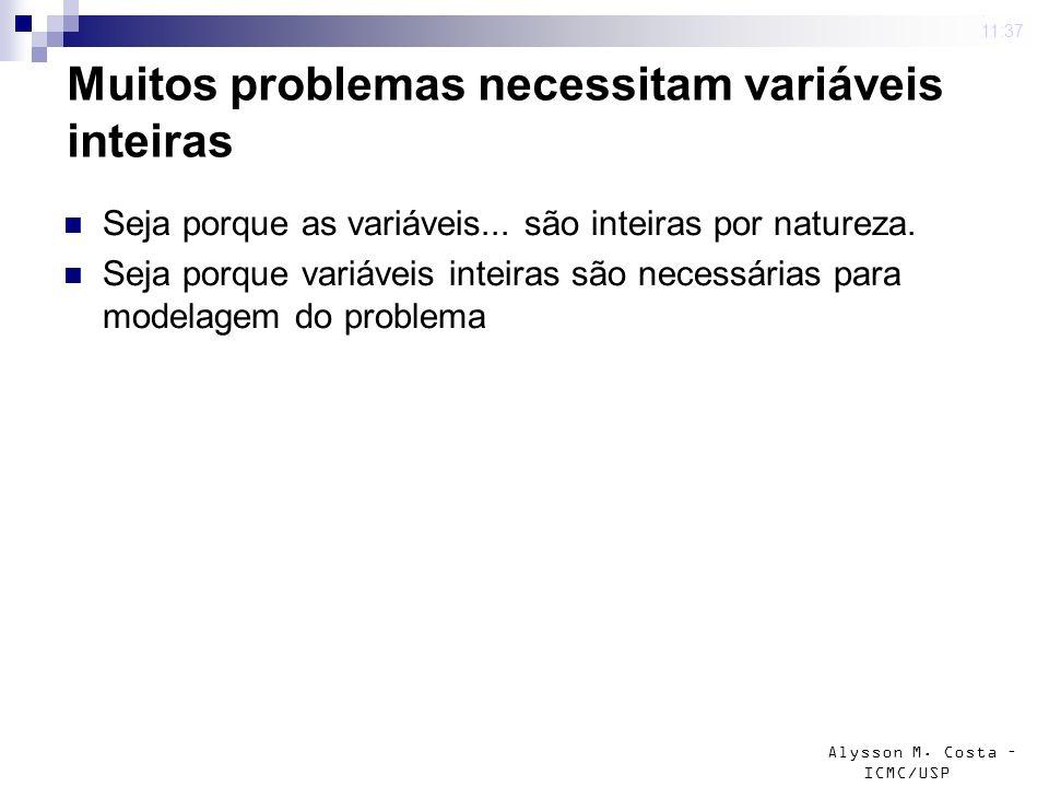 Alysson M. Costa – ICMC/USP Muitos problemas necessitam variáveis inteiras Seja porque as variáveis... são inteiras por natureza. Seja porque variávei