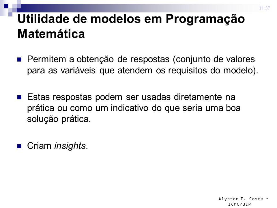 Alysson M. Costa – ICMC/USP Utilidade de modelos em Programação Matemática Permitem a obtenção de respostas (conjunto de valores para as variáveis que
