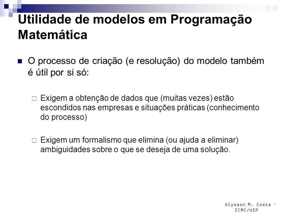 Alysson M. Costa – ICMC/USP Utilidade de modelos em Programação Matemática O processo de criação (e resolução) do modelo também é útil por si só: Exig