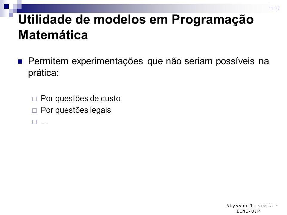 Alysson M. Costa – ICMC/USP Utilidade de modelos em Programação Matemática Permitem experimentações que não seriam possíveis na prática: Por questões