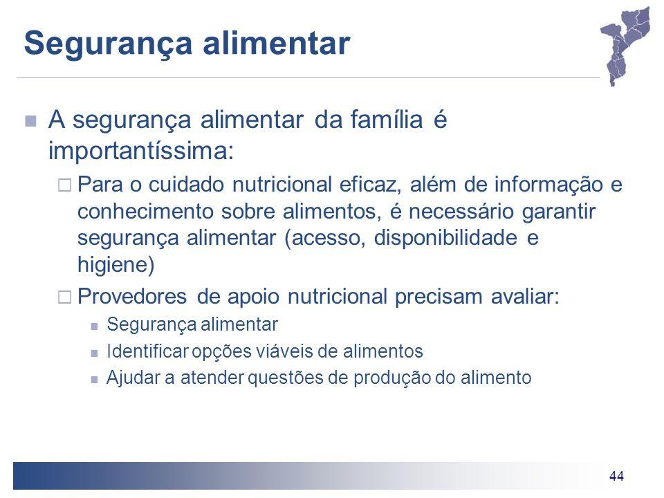 44 Segurança alimentar A segurança alimentar da família é importantíssima: Para o cuidado nutricional eficaz, além de informação e conhecimento sobre