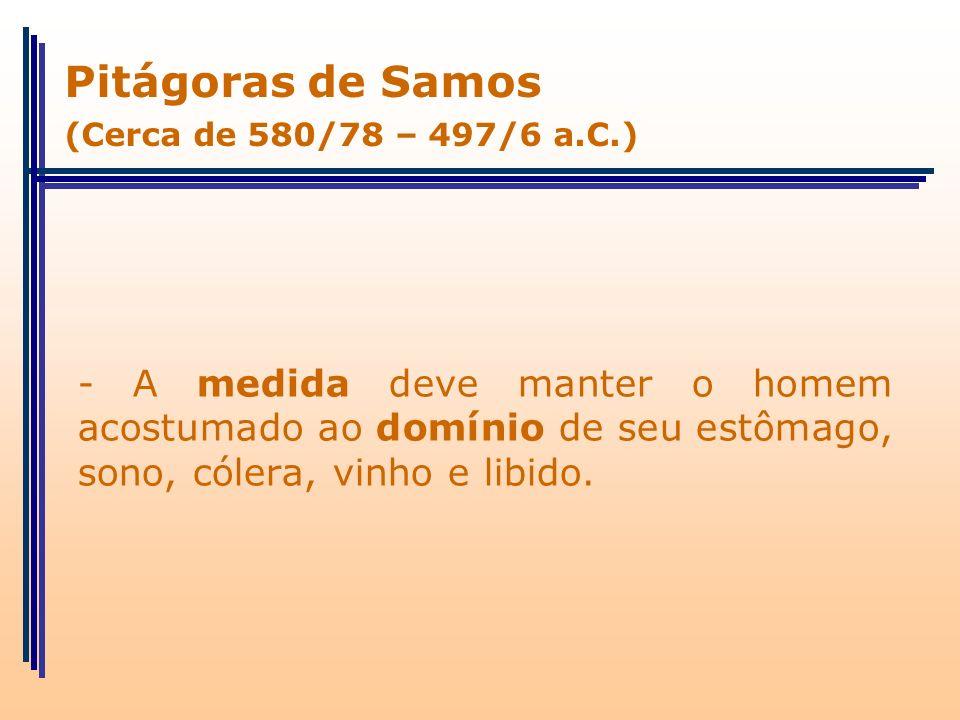 - A medida deve manter o homem acostumado ao domínio de seu estômago, sono, cólera, vinho e libido. Pitágoras de Samos (Cerca de 580/78 – 497/6 a.C.)