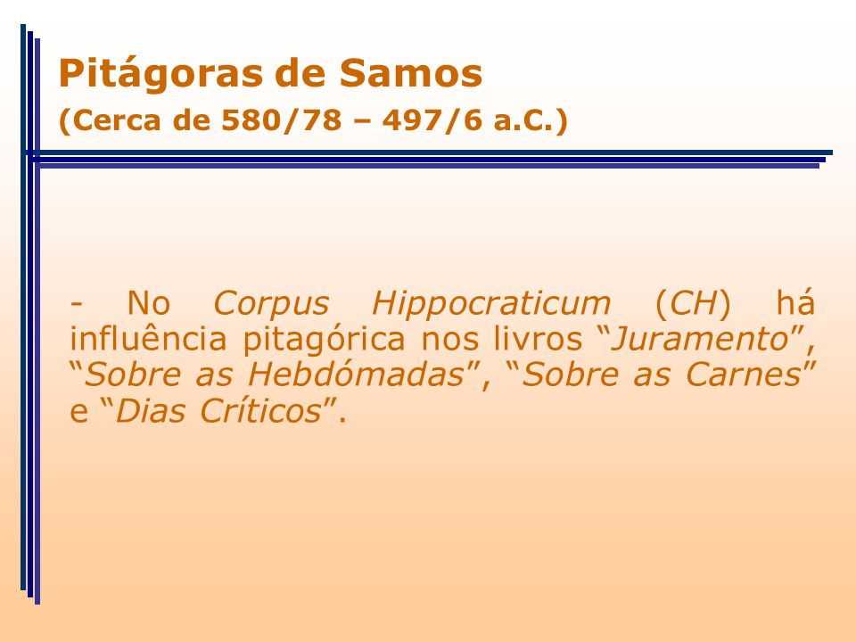 - No Corpus Hippocraticum (CH) há influência pitagórica nos livros Juramento,Sobre as Hebdómadas, Sobre as Carnes e Dias Críticos. Pitágoras de Samos