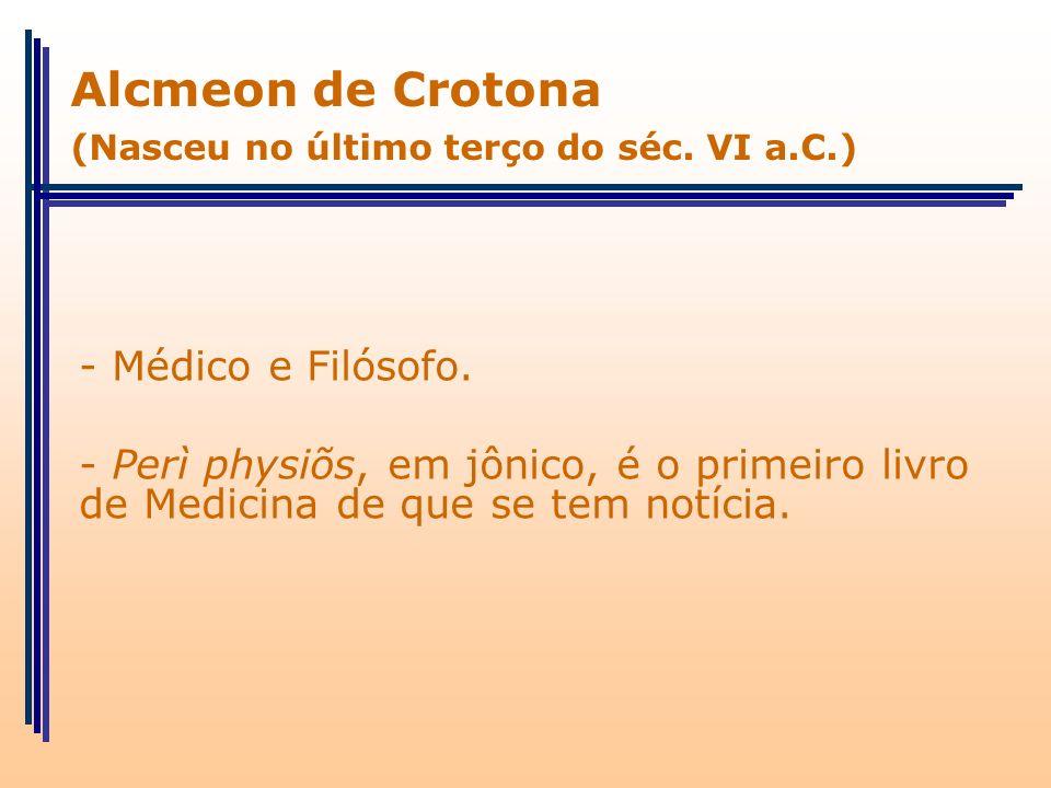 - Médico e Filósofo. - Perì physiõs, em jônico, é o primeiro livro de Medicina de que se tem notícia. Alcmeon de Crotona (Nasceu no último terço do sé