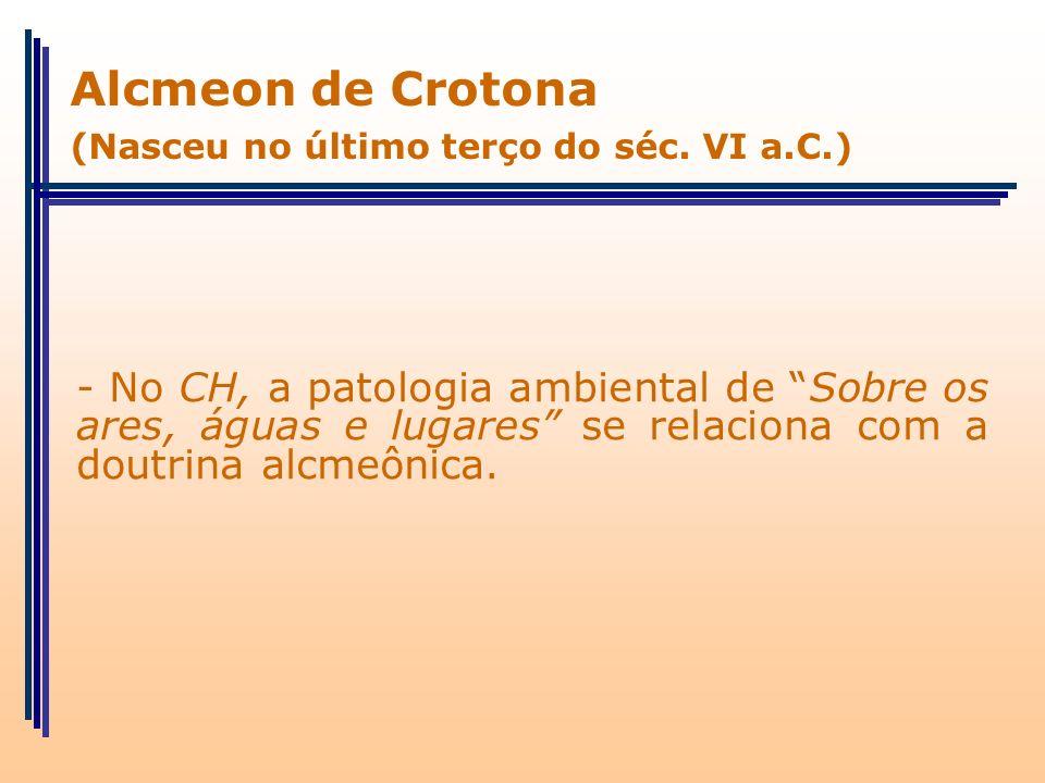 - No CH, a patologia ambiental de Sobre os ares, águas e lugares se relaciona com a doutrina alcmeônica. Alcmeon de Crotona (Nasceu no último terço do