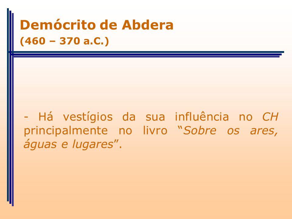 - Há vestígios da sua influência no CH principalmente no livro Sobre os ares, águas e lugares. Demócrito de Abdera (460 – 370 a.C.)