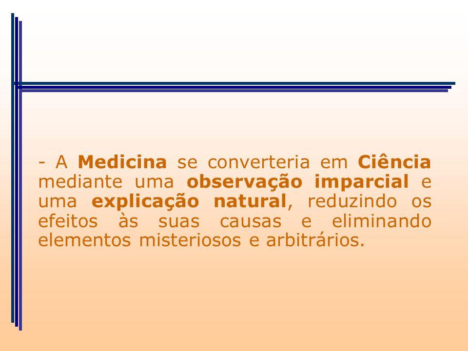 - A Medicina se converteria em Ciência mediante uma observação imparcial e uma explicação natural, reduzindo os efeitos às suas causas e eliminando el