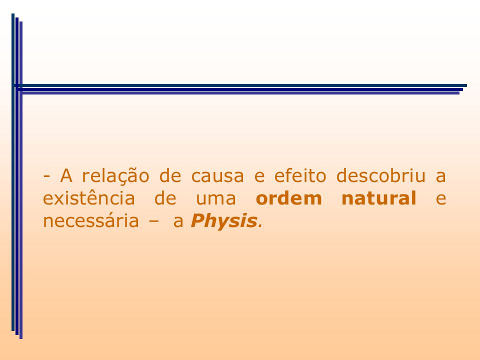 - A relação de causa e efeito descobriu a existência de uma ordem natural e necessária – a Physis.