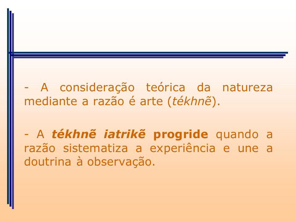 - A consideração teórica da natureza mediante a razão é arte (tékhn). - A tékhn iatrik progride quando a razão sistematiza a experiência e une a doutr