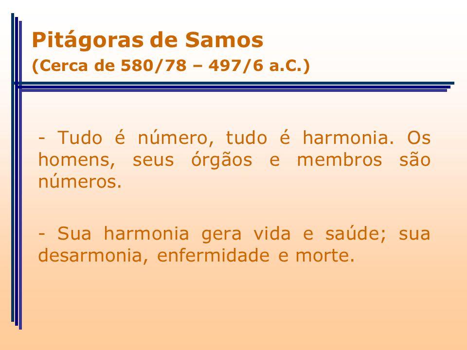 - Tudo é número, tudo é harmonia. Os homens, seus órgãos e membros são números. - Sua harmonia gera vida e saúde; sua desarmonia, enfermidade e morte.