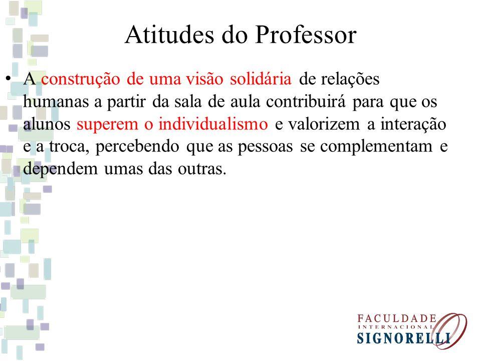 Atitudes do Professor A construção de uma visão solidária de relações humanas a partir da sala de aula contribuirá para que os alunos superem o indivi