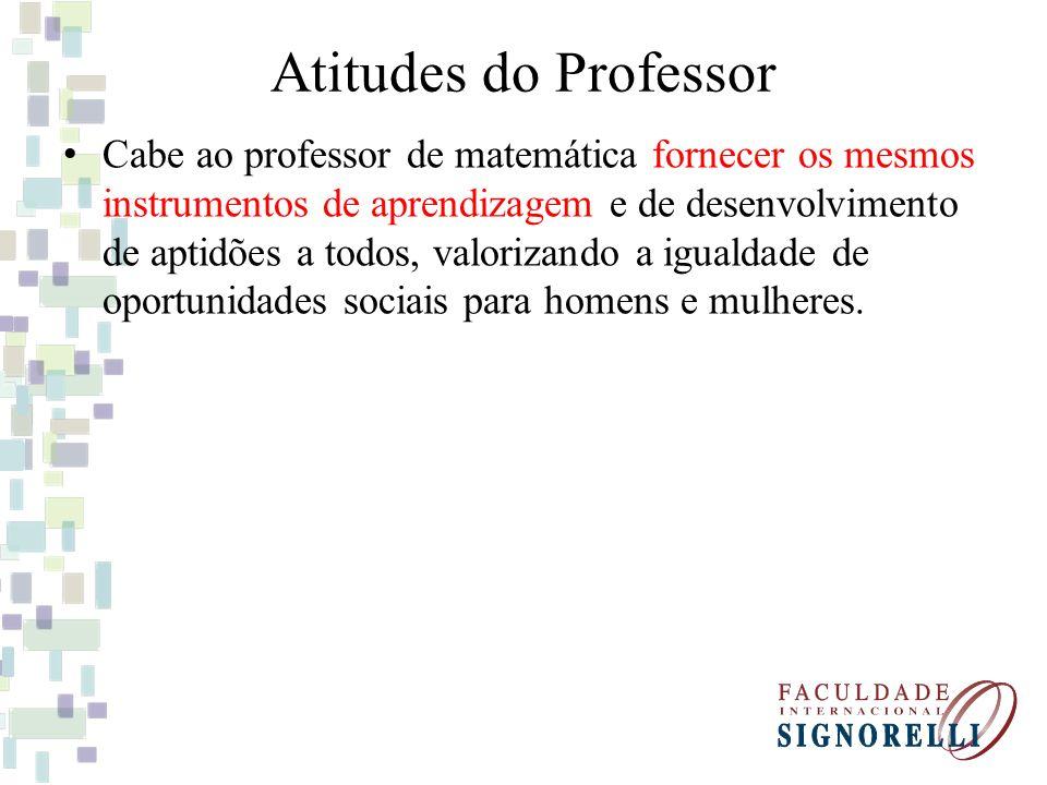 Atitudes do Professor Cabe ao professor de matemática fornecer os mesmos instrumentos de aprendizagem e de desenvolvimento de aptidões a todos, valori