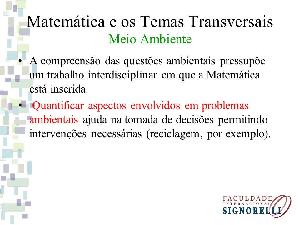 Matemática e os Temas Transversais Meio Ambiente A compreensão das questões ambientais pressupõe um trabalho interdisciplinar em que a Matemática está