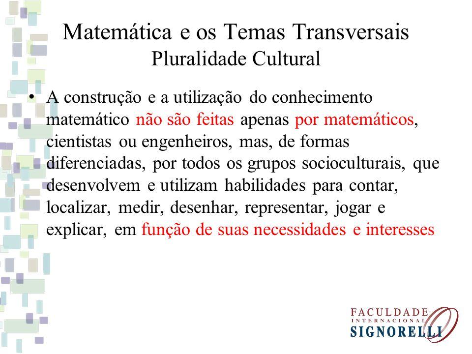 Matemática e os Temas Transversais Pluralidade Cultural A construção e a utilização do conhecimento matemático não são feitas apenas por matemáticos,