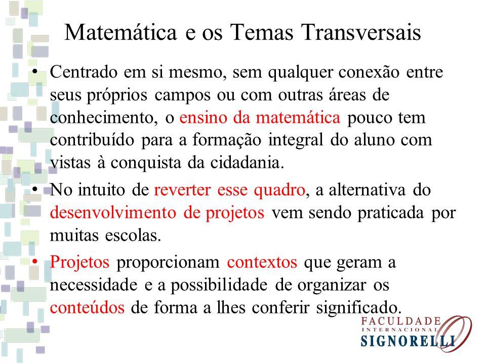 Matemática e os Temas Transversais Centrado em si mesmo, sem qualquer conexão entre seus próprios campos ou com outras áreas de conhecimento, o ensino