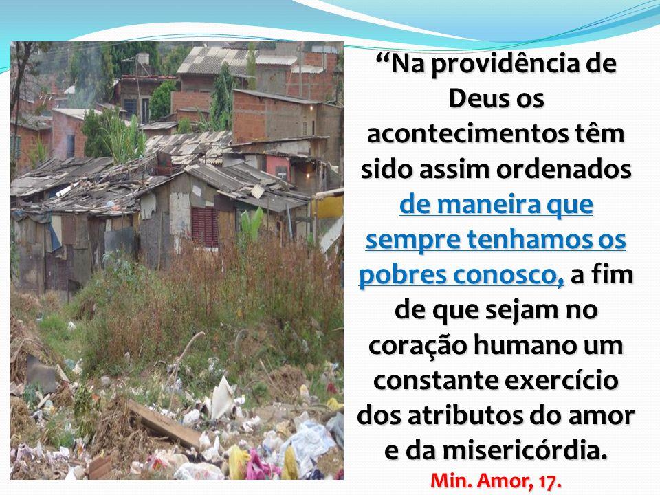 Na providência de Deus os acontecimentos têm sido assim ordenados de maneira que sempre tenhamos os pobres conosco, a fim de que sejam no coração huma