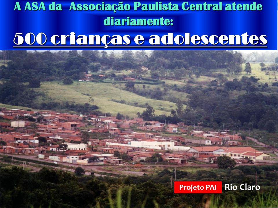 Rio Claro Projeto PAI A ASA da Associação Paulista Central atende diariamente: 500 crianças e adolescentes 500 crianças e adolescentes