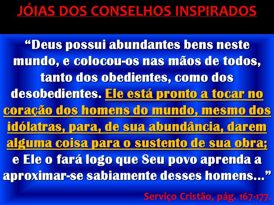 JÓIAS DOS CONSELHOS INSPIRADOS Deus possui abundantes bens neste mundo, e colocou-os nas mãos de todos, tanto dos obedientes, como dos desobedientes.