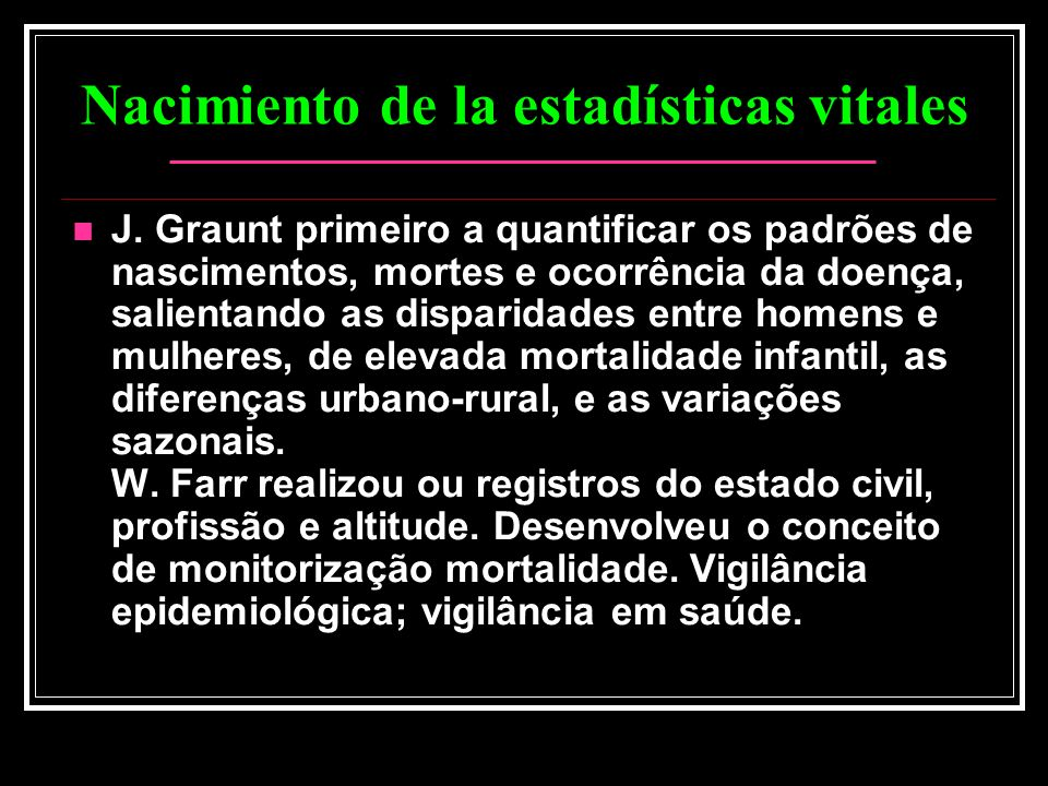 Nacimiento de la estadísticas vitales J. Graunt primeiro a quantificar os padrões de nascimentos, mortes e ocorrência da doença, salientando as dispar