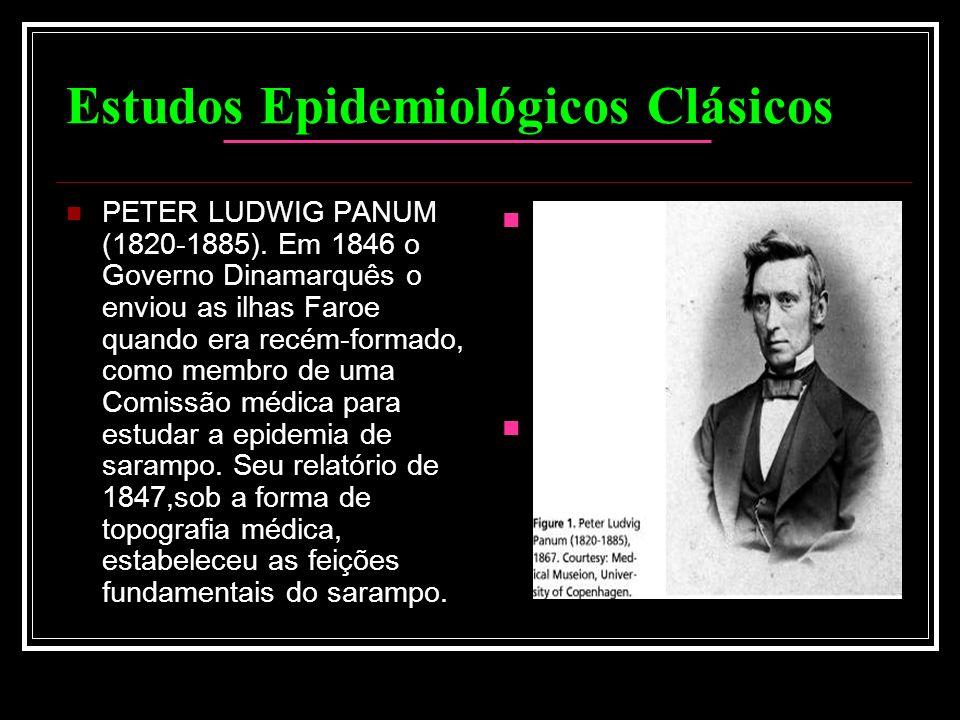 Estudos Epidemiológicos Clásicos PETER LUDWIG PANUM (1820-1885). Em 1846 o Governo Dinamarquês o enviou as ilhas Faroe quando era recém-formado, como