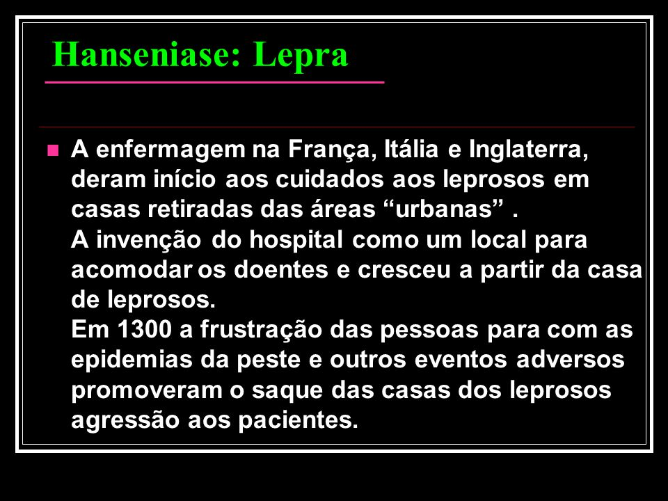 Hanseniase: Lepra A enfermagem na França, Itália e Inglaterra, deram início aos cuidados aos leprosos em casas retiradas das áreas urbanas. A invenção