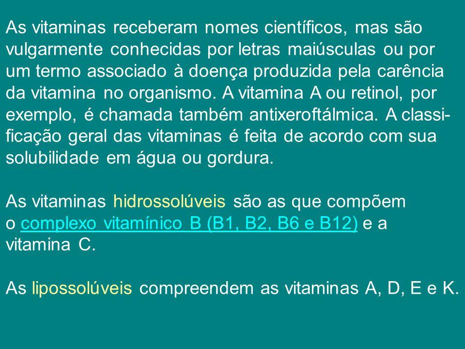 As vitaminas receberam nomes científicos, mas são vulgarmente conhecidas por letras maiúsculas ou por um termo associado à doença produzida pela carência da vitamina no organismo.