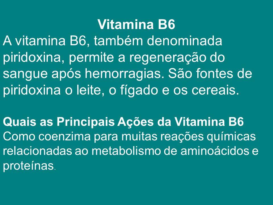Vitamina B6 A vitamina B6, também denominada piridoxina, permite a regeneração do sangue após hemorragias.
