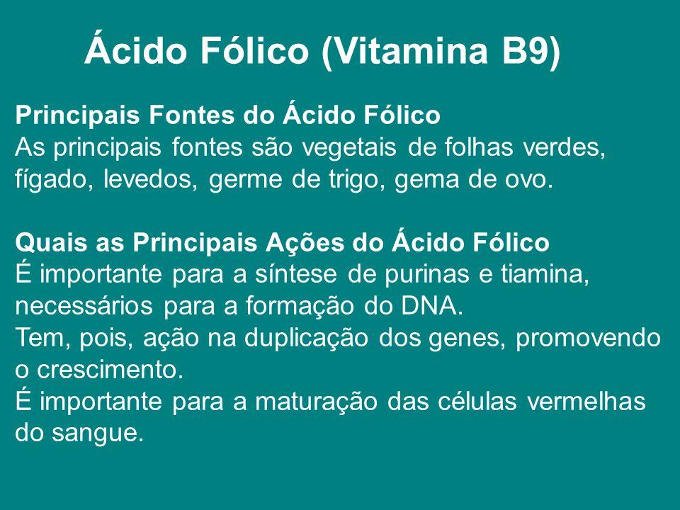 Ácido Fólico (Vitamina B9) Principais Fontes do Ácido Fólico As principais fontes são vegetais de folhas verdes, fígado, levedos, germe de trigo, gema de ovo.