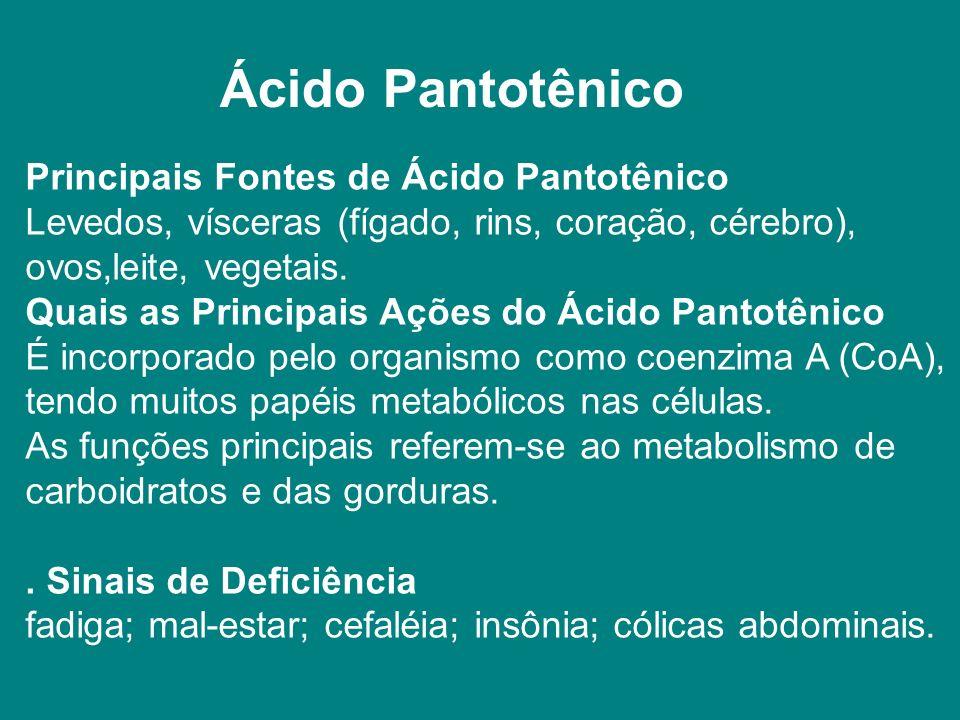 Ácido Pantotênico Principais Fontes de Ácido Pantotênico Levedos, vísceras (fígado, rins, coração, cérebro), ovos,leite, vegetais.