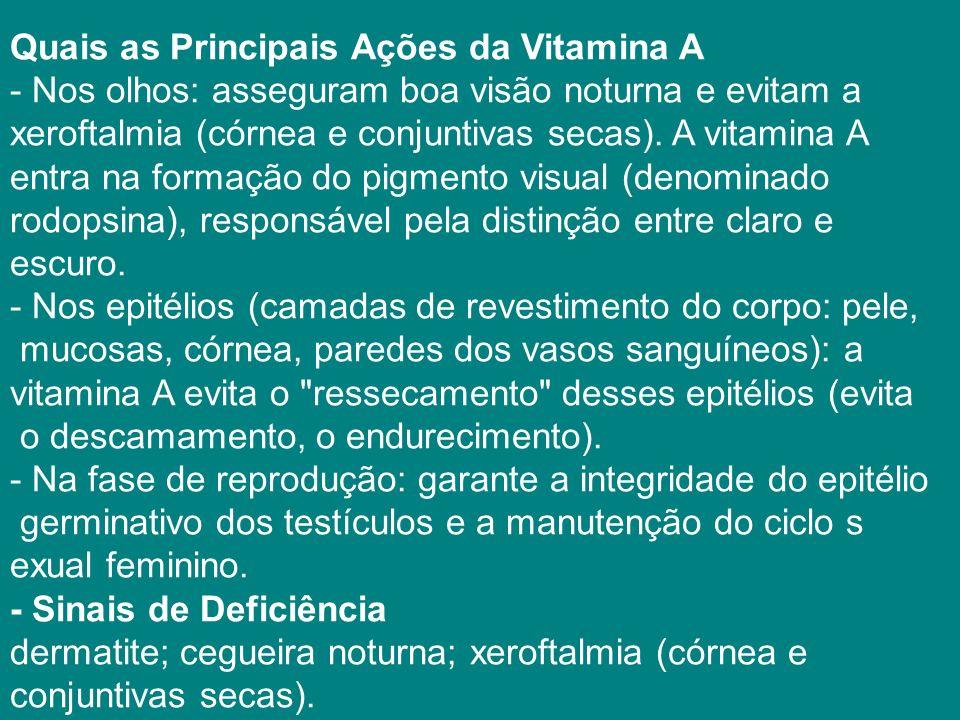Quais as Principais Ações da Vitamina A - Nos olhos: asseguram boa visão noturna e evitam a xeroftalmia (córnea e conjuntivas secas).
