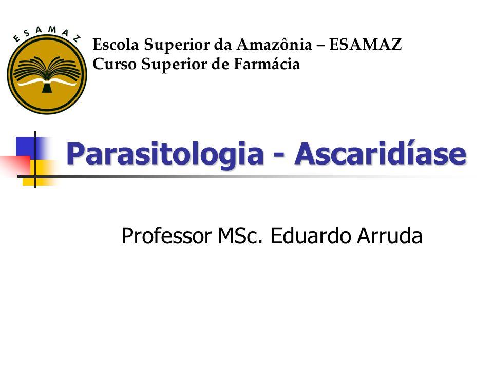 Parasitologia - Ascaridíase Professor MSc. Eduardo Arruda Escola Superior da Amazônia – ESAMAZ Curso Superior de Farmácia
