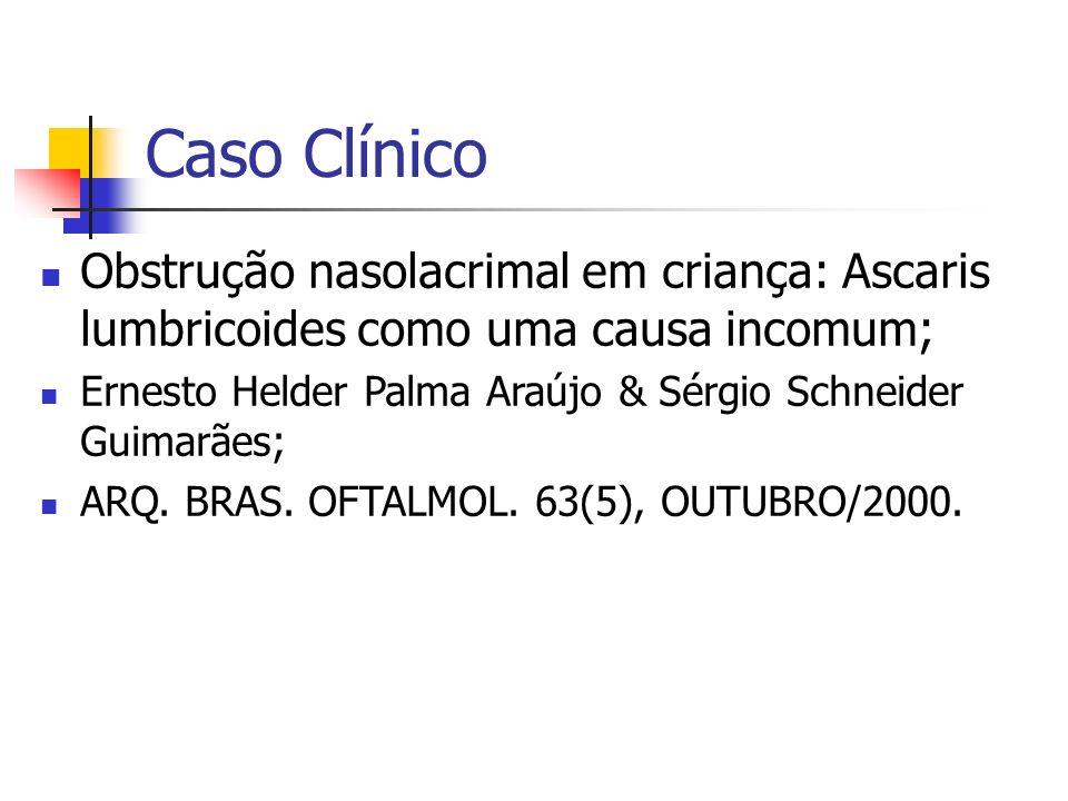 Caso Clínico Obstrução nasolacrimal em criança: Ascaris lumbricoides como uma causa incomum; Ernesto Helder Palma Araújo & Sérgio Schneider Guimarães;