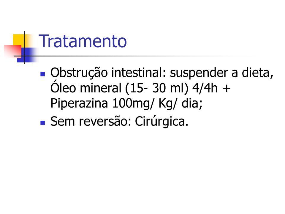 Tratamento Obstrução intestinal: suspender a dieta, Óleo mineral (15- 30 ml) 4/4h + Piperazina 100mg/ Kg/ dia; Sem reversão: Cirúrgica.