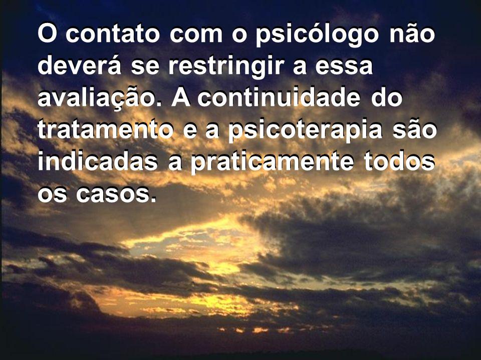 O contato com o psicólogo não deverá se restringir a essa avaliação. A continuidade do tratamento e a psicoterapia são indicadas a praticamente todos