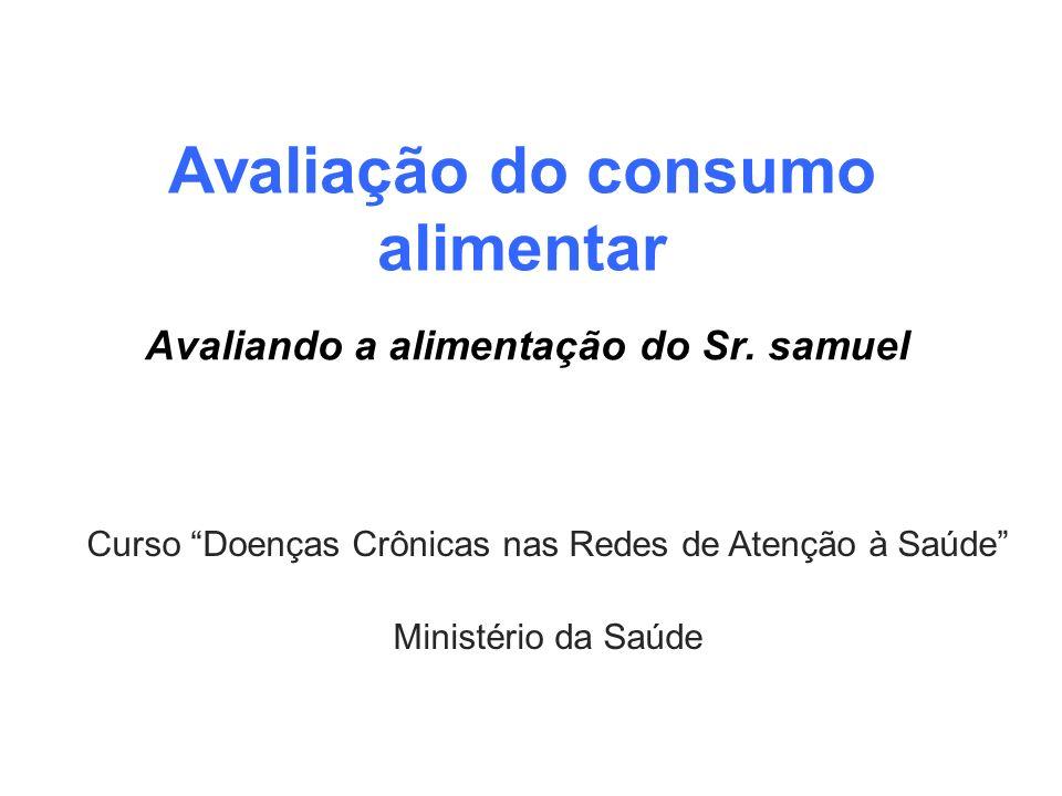 Avaliação do consumo alimentar Avaliando a alimentação do Sr. samuel Curso Doenças Crônicas nas Redes de Atenção à Saúde Ministério da Saúde